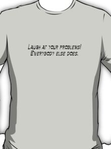 Laugh at your problems, everybody else does. T-Shirt