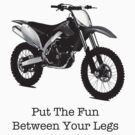 Put THE FUN BETWEEN YOUR LEGS - DIRTBIKE by Bundjum