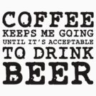 Coffee Keeps Me Going Until It's Acceptable To Drink Beer #1 by CalumCJL