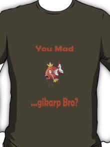 You Mad ...gikarp Bro? T-Shirt