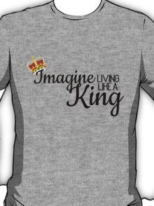 Imagine Living Like A King Someday T-Shirt