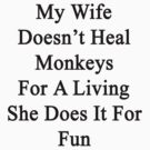 My Wife Doesn't Heal Monkeys For A Living She Does It For Fun by supernova23