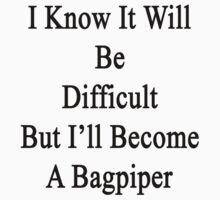 I Know It Will Be Difficult But I'll Become A Bagpiper by supernova23