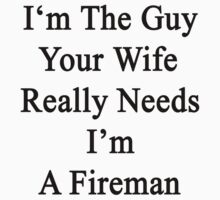 I'm The Guy Your Wife Really Needs I'm A Fireman by supernova23