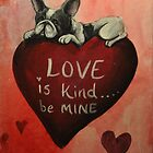 French Bulldog~Dog~Love is Kind, Be Mine~Valentine by shinerdog