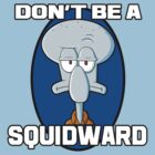 DON'T BE A SQUIDWARD. by CarryOnWayward