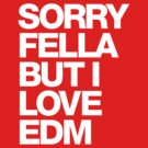 Sorry Fella But I Love EDM (white) by DropBass