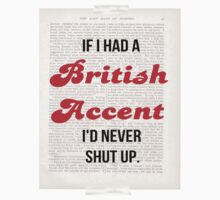 If I Had A British Accent I'd Never Shut Up! by aamazed