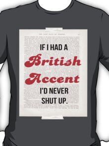 If I Had A British Accent I'd Never Shut Up! T-Shirt