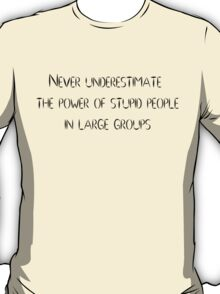 Never underestimate the power of stupid people in large groups T-Shirt