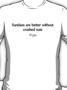 Sundaes are better without crushed nuts T-Shirt