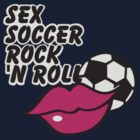 Sex, Soccer & Rock 'n Roll by vivendulies