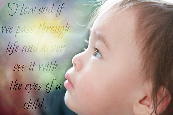 How sad if we pass through life and never see it with the eyes of a child. by Laura-Lise Wong