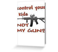 CONTROL YOUR KIDS NOT MY GUNS Greeting Card