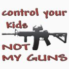 CONTROL YOUR KIDS NOT MY GUNS by thatstickerguy