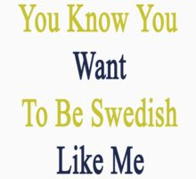 You Know You Want To Be Swedish Like Me by supernova23