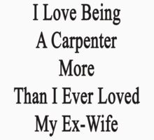 I Love Being A Carpenter More Than I Ever Loved My Ex-Wife by supernova23
