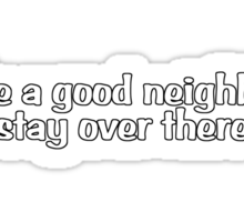 Like a good neighbor, stay over there Sticker