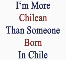 I'm More Chilean Than Someone Born In Chile by supernova23