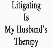 Litigating Is My Husband's Therapy by supernova23