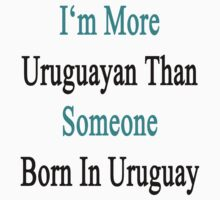 I'm More Uruguayan Than Someone Born In Uruguay by supernova23