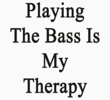 Playing The Bass Is My Therapy by supernova23