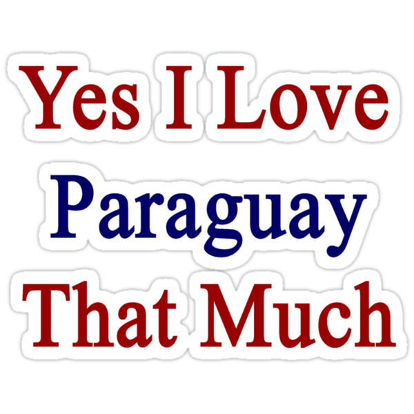 Yes I Love Paraguay That Much by supernova23