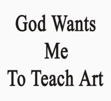 God Wants Me To Teach Art by supernova23