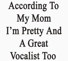 According To My Mom I'm Pretty And A Great Vocalist Too by supernova23