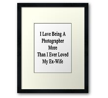 I Love Being A Photographer More Than I Ever Loved My Ex Wife Framed Print