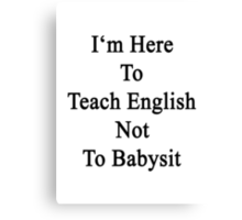 I'm Here To Teach English Not To Babysit Canvas Print