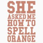 She Asked Me How To Spell Orange (Tank) by Look Human