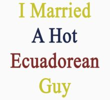 I Married A Hot Ecuadorean Guy by supernova23