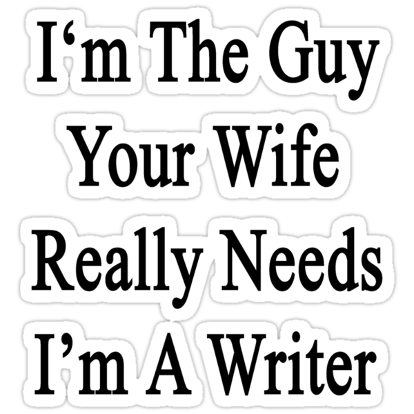 I'm The Guy Your Wife Really Needs I'm A Writer by supernova23