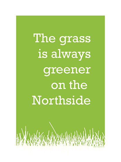 The grass is always greener on the Northside.  by StephenSmith
