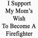 I Support My Mom's Wish To Become A Firefighter by supernova23