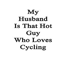 My Husband Is That Hot Guy Who Loves Cycling Photographic Print