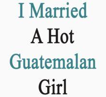 I Married A Hot Guatemalan Girl by supernova23