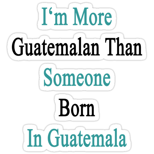 I'm More Guatemalan Than Someone Born In Guatemala by supernova23