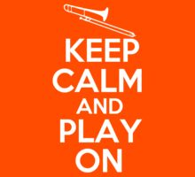 Keep Calm and Play On Trombone by shakeoutfitters