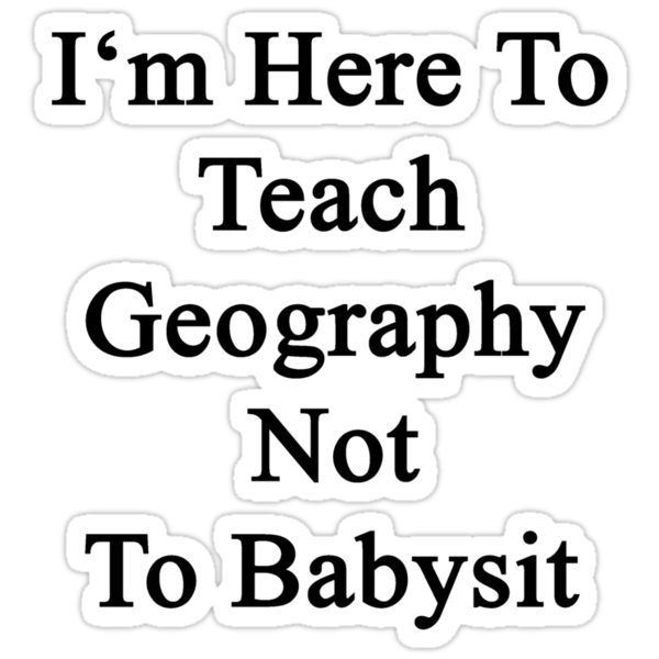 I'm Here To Teach Geography Not To Babysit by supernova23