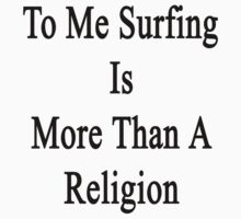 To Me Surfing Is More Than A Religion by supernova23