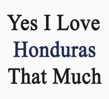 Yes I Love Honduras That Much by supernova23