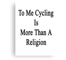 To Me Cycling Is More Than A Religion Canvas Print