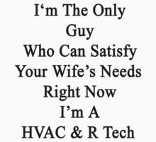 I'm The Only Guy Who Can Satisfy Your Wife's Needs Right Now I'm A HVAC & R Tech by supernova23