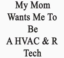 My Mom Wants Me To Be An HVAC & R Tech by supernova23