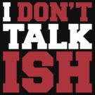 I Don't Talk ISH by forgottentongue
