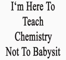 I'm Here To Teach Chemistry Not To Babysit  by supernova23