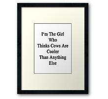 I'm The Girl Who Thinks Cows Are Cooler Than Anything Else Framed Print