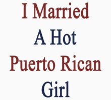 I Married A Hot Puerto Rican Girl by supernova23